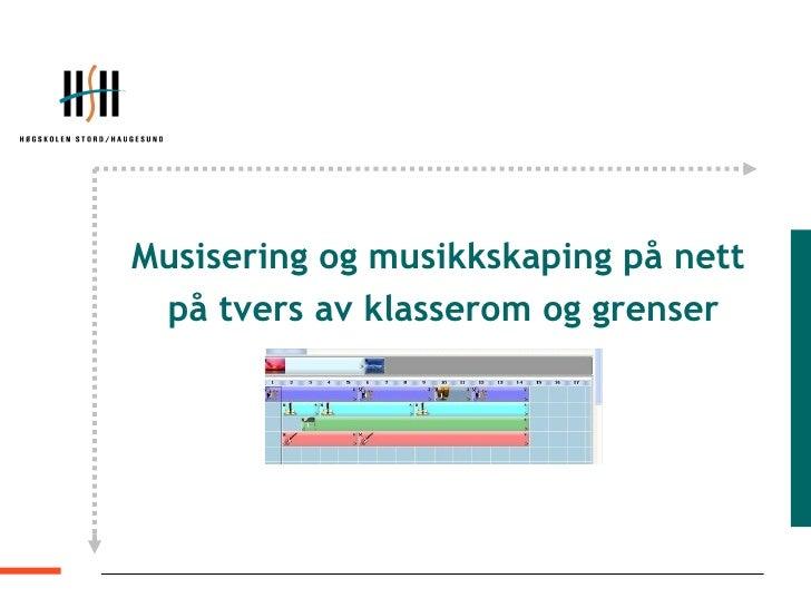 <ul><li>Musisering og musikkskaping på nett  </li></ul><ul><li>på tvers av klasserom og grenser </li></ul>