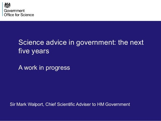 Science advice in government: the nextfive yearsA work in progressSir Mark Walport, Chief Scientific Adviser to HM Governm...