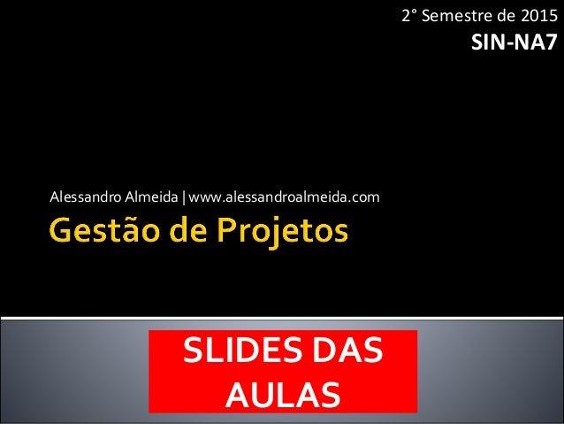 AlessandroAlmeida | www.alessandroalmeida.com 2° Semestre de 2015 SIN-NA7 SLIDES DAS AULAS