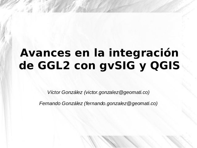 Avances en la integraciónde GGL2 con gvSIG y QGIS      Víctor González (victor.gonzalez@geomati.co)   Fernando González (f...