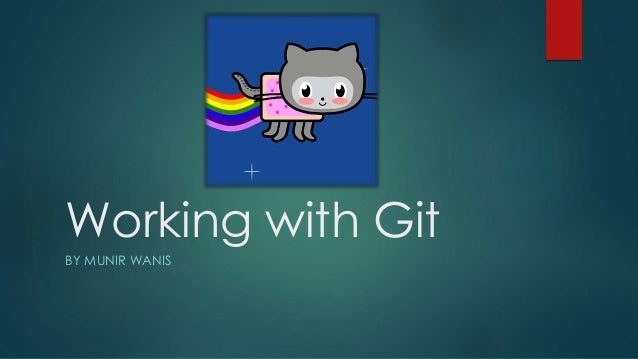 Working with Git BY MUNIR WANIS