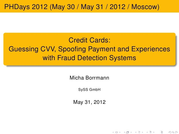 PHDays 2012 (May 30 / May 31 / 2012 / Moscow)                  Credit Cards: Guessing CVV, Spoofing Payment and Experiences...