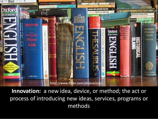 Innovation: a new idea, device, or method; the act or process of introducing new ideas, services, programs or methods