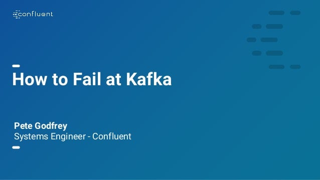 1 How to Fail at Kafka Pete Godfrey Systems Engineer - Confluent
