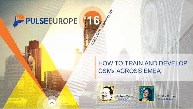 HOW TO TRAIN AND DEVELOP CSMs ACROSS EMEA '16 Ruben Rabago Gainsight Emilie Dubau DoubleDutch