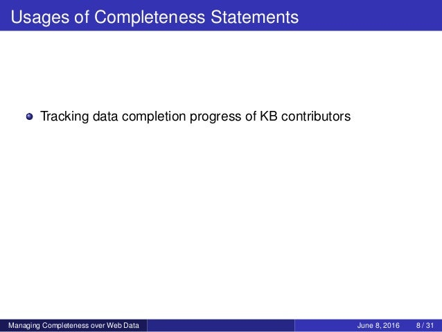 Usages of Completeness Statements Tracking data completion progress of KB contributors Managing Completeness over Web Data...