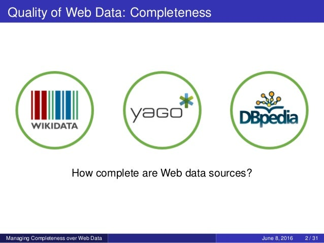 Quality of Web Data: Completeness How complete are Web data sources? Managing Completeness over Web Data June 8, 2016 2 / ...