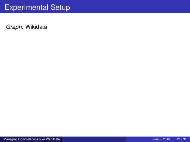 Experimental Setup Graph: Wikidata Managing Completeness over Web Data June 8, 2016 21 / 31