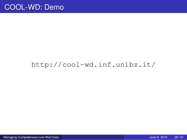 COOL-WD: Demo http://cool-wd.inf.unibz.it/ Managing Completeness over Web Data June 8, 2016 28 / 31