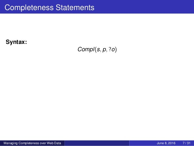 Completeness Statements Syntax: Compl(s, p, ?o) Managing Completeness over Web Data June 8, 2016 7 / 31