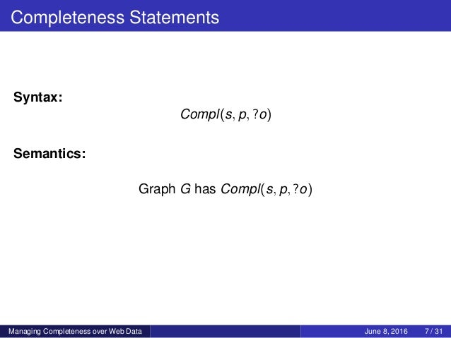 Completeness Statements Syntax: Compl(s, p, ?o) Semantics: Graph G has Compl(s, p, ?o) Managing Completeness over Web Data...