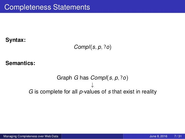 Completeness Statements Syntax: Compl(s, p, ?o) Semantics: Graph G has Compl(s, p, ?o) ↓ G is complete for all p-values of...
