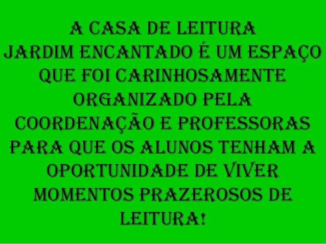 A CASA DE LEITURAJARDIM ENCANTADO É UM ESPAÇOQUE FOI CARINHOSAMENTEORGANIZADO PELACOORDENAÇÃO E PROFESSORASPARA QUE OS ALU...