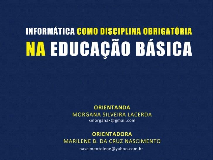 INFORMÁTICA COMO DISCIPLINAOBRIGATÓRIA NA EDUCAÇÃO BÁSICA              ORIENTANDA        MORGANA SILVEIRA LACERDA         ...