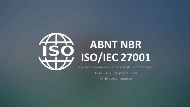 ABNT NBR ISO/IEC 27001 Gestão e Governança de Tecnologia da Informação Allan – Ana – Stephany – Yuri 6º ciclo ADS - Noturno