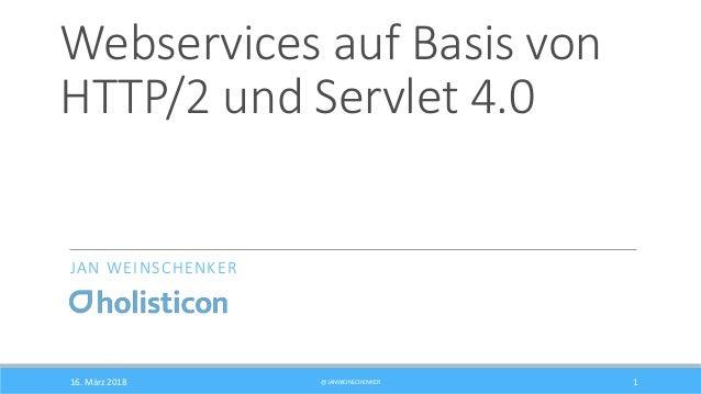 Webservices auf Basis von HTTP/2 und Servlet 4.0 JAN WEINSCHENKER 16. März 2018 @JANWEINSCHENKER 1
