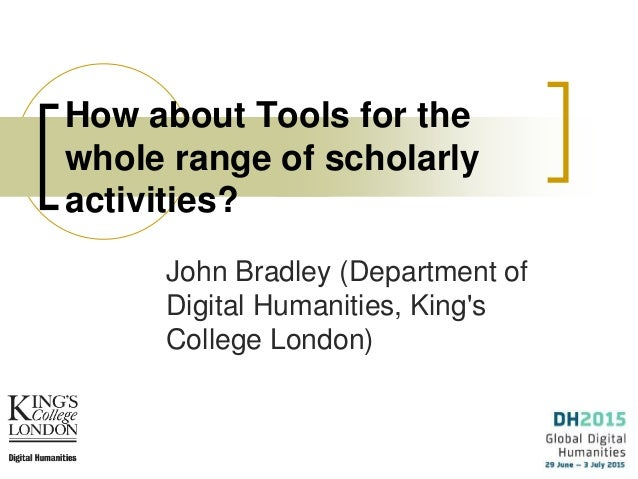 How about Tools for the whole range of scholarly activities? John Bradley (Department of Digital Humanities, King's Colleg...