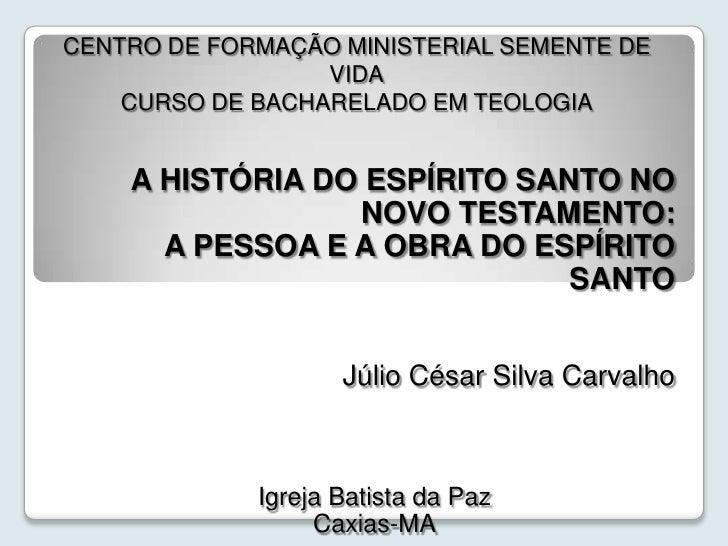 CENTRO DE FORMAÇÃO MINISTERIAL SEMENTE DE VIDACURSO DE BACHARELADO EM TEOLOGIA<br />A HISTÓRIA DO ESPÍRITO SANTO NO NOVO ...