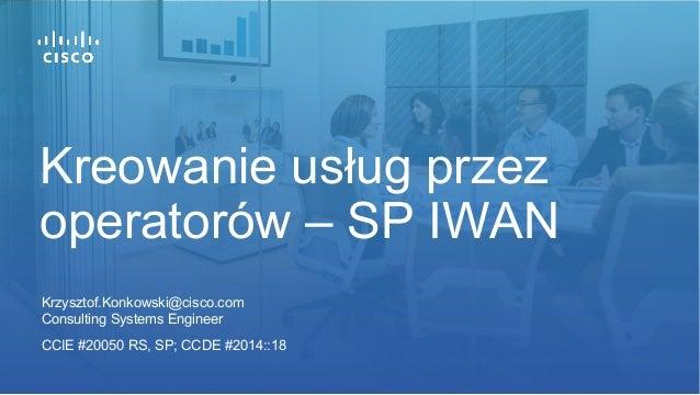 Krzysztof.Konkowski@cisco.com Consulting Systems Engineer CCIE #20050 RS, SP; CCDE #2014::18 Kreowanie usług przez operato...