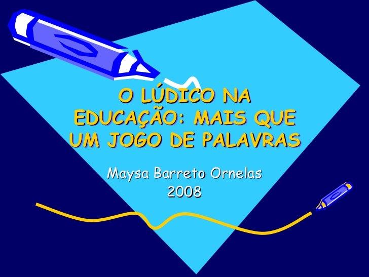 O LÚDICO NA       LÚDICO EDUCAÇÃO: MAIS QUE EDUCAÇÃO: UM JOGO DE PALAVRAS    Maysa Barreto Ornelas            2008