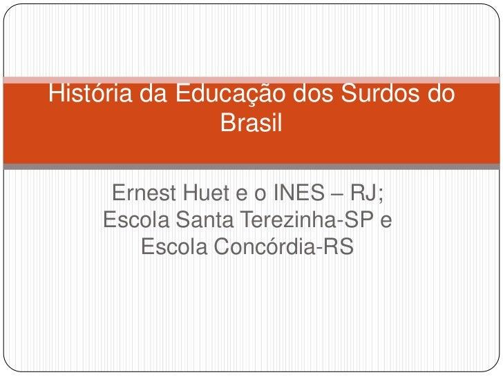 História da Educação dos Surdos do               Brasil     Ernest Huet e o INES – RJ;    Escola Santa Terezinha-SP e     ...