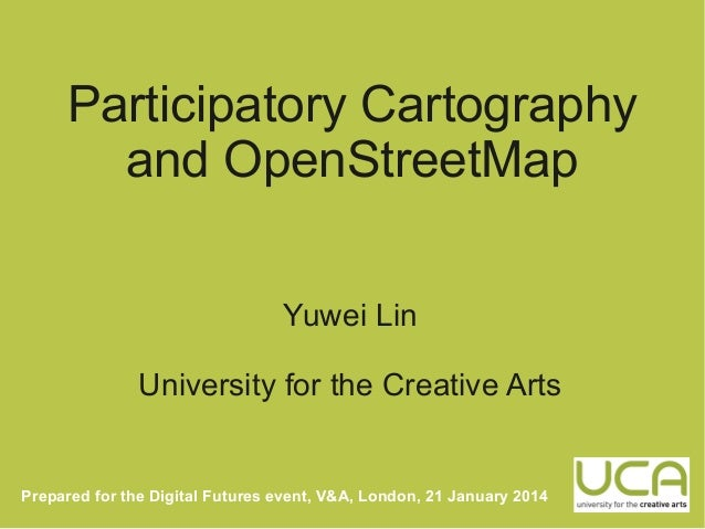 Participatory Cartography and OpenStreetMap Yuwei Lin University for the Creative Arts  Prepared for the Digital Futures e...