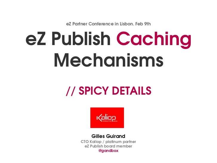eZ Partner Conference in Lisbon. Feb 9theZ Publish Caching   Mechanisms    // SPICY DETAILS                Gilles Guirand ...