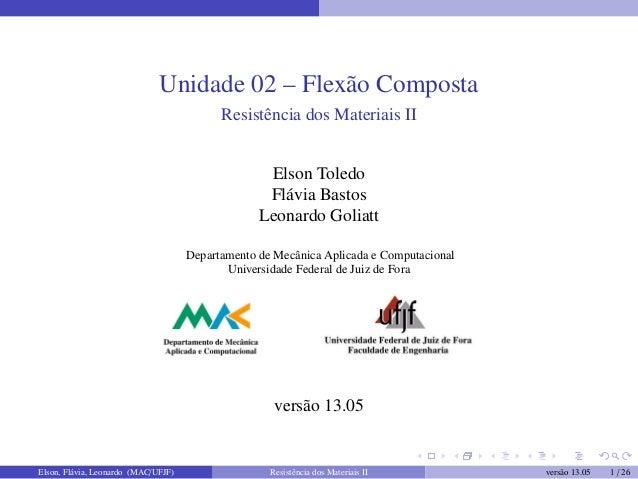 Unidade 02 – Flexão Composta Resistência dos Materiais II Elson Toledo Flávia Bastos Leonardo Goliatt Departamento de Mecâ...