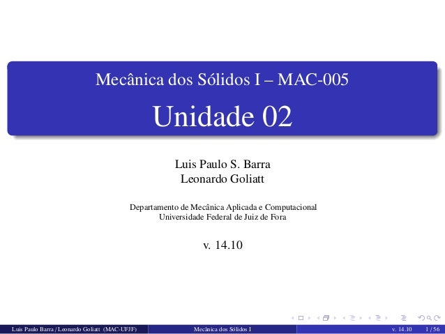 Mecˆanica dos S´olidos I – MAC-005  Unidade 02  Luis Paulo S. Barra  Leonardo Goliatt  Departamento de Mecˆanica Aplicada ...