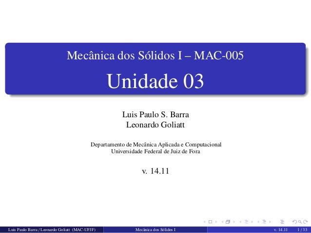 Mecˆanica dos S´olidos I – MAC-005  Unidade 03  Luis Paulo S. Barra  Leonardo Goliatt  Departamento de Mecˆanica Aplicada ...