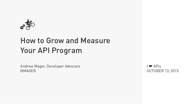 I ❤ APIs OCTOBER 13, 2015 How to Grow and Measure Your API Program Andrew Mager, Developer Advocate @MAGER
