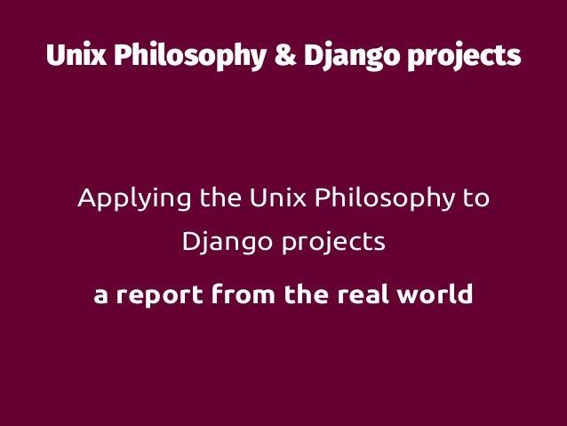 Unix Philosophy & Django projects Applying the Unix Philosophy to Django projects a report from the real world