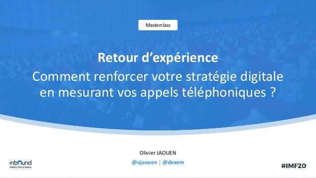 Olivier JAOUEN @ojaouen | @dexem Masterclass Retour d'expérience Comment renforcer votre stratégie digitale en mesurant vo...