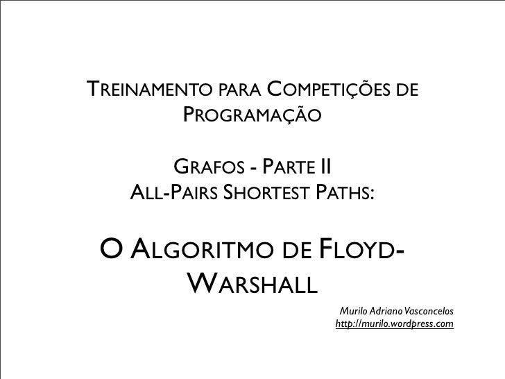 TREINAMENTO PARA COMPETIÇÕES DE         PROGRAMAÇÃO        GRAFOS - PARTE II    ALL-PAIRS SHORTEST PATHS: O ALGORITMO DE F...