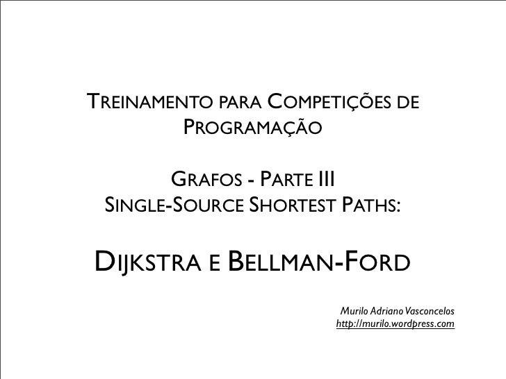 TREINAMENTO PARA COMPETIÇÕES DE         PROGRAMAÇÃO        GRAFOS - PARTE III SINGLE-SOURCE SHORTEST PATHS:DIJKSTRA E BELL...