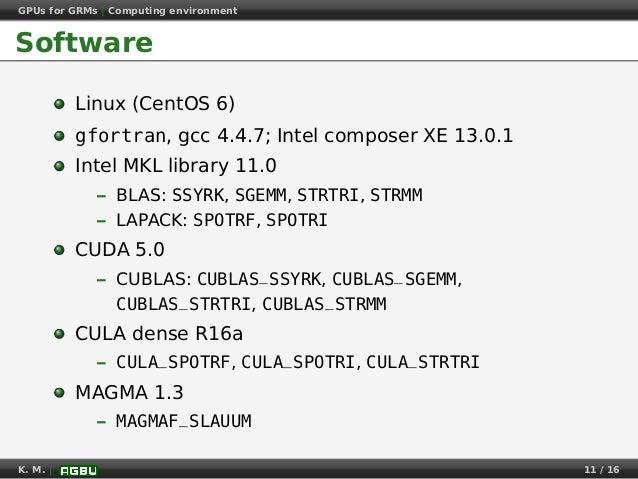 GPUs for GRMs | Computing environment Software Linux (CentOS 6) gfortran, gcc 4.4.7; Intel composer XE 13.0.1 Intel MKL li...