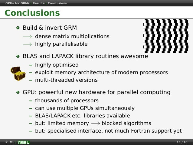 GPUs for GRMs | Results | Conclusions Conclusions Build & invert GRM −→ dense matrix multiplications −→ highly parallelisa...