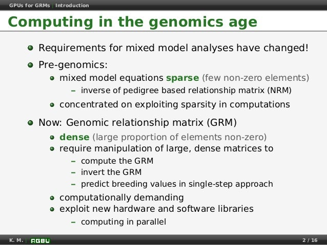 GPUs for GRMs | Introduction Computing in the genomics age Requirements for mixed model analyses have changed! Pre-genomic...