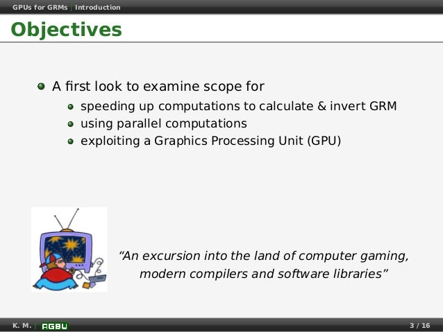 GPUs for GRMs | Introduction Objectives A first look to examine scope for speeding up computations to calculate & invert GR...