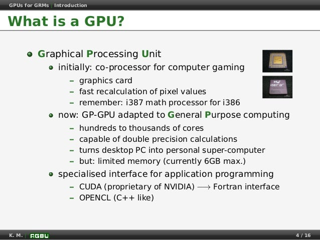 GPUs for GRMs | Introduction What is a GPU? Graphical Processing Unit initially: co-processor for computer gaming – graphi...
