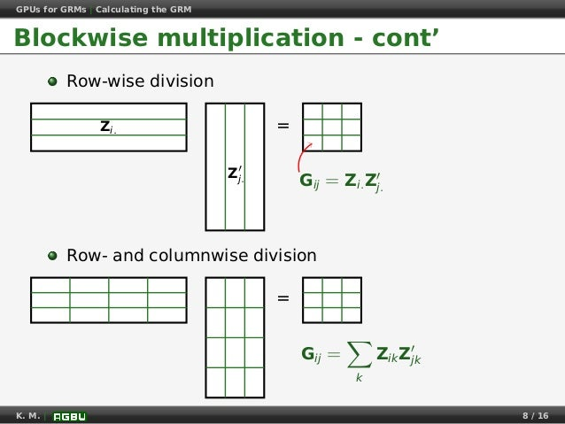 GPUs for GRMs | Calculating the GRM Blockwise multiplication - cont' Row-wise division =Zi. Zj. Gij = Zi.Zj. Row- and colu...