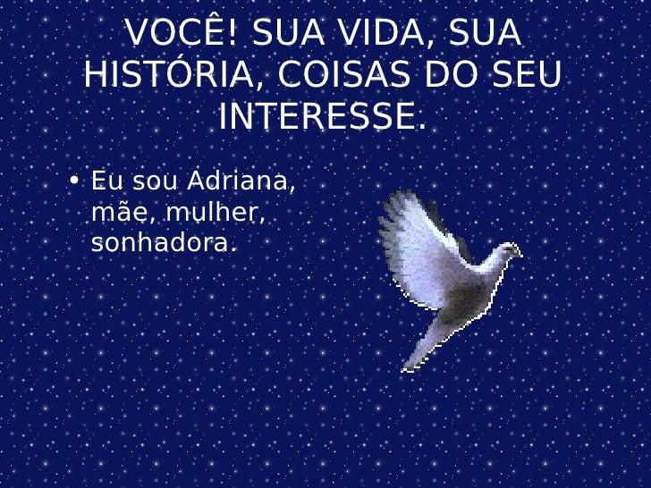 VOCÊ! SUA VIDA, SUA HISTÓRIA, COISAS DO SEU INTERESSE. <ul><li>Eu sou Adriana, mãe, mulher, sonhadora.  </li></ul>