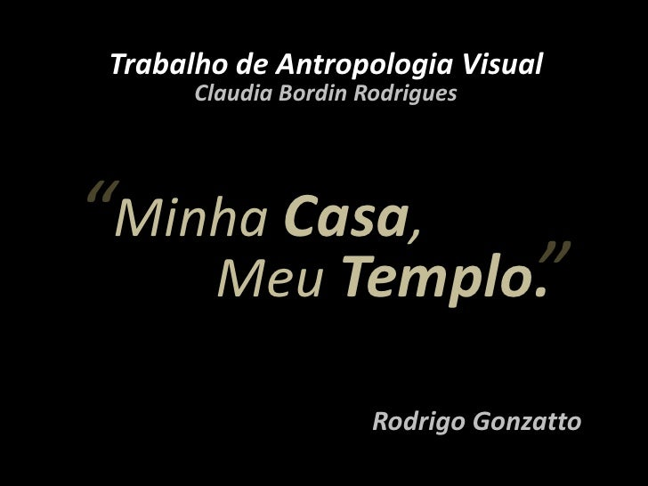 "Trabalho de Antropologia Visual<br />Claudia Bordin Rodrigues<br />""<br />Minha Casa,<br />""<br />Meu Templo.<br />Rodrigo..."