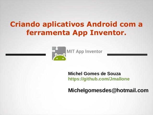 Criando aplicativos Android com a ferramenta App Inventor. Michel Gomes de Souza https://github.com/Jmallone Michelgomesde...