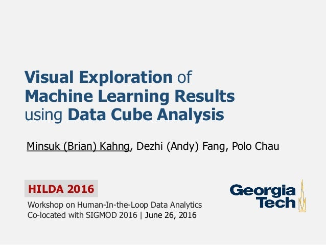 HILDA 2016 Visual Exploration of Machine Learning Results using Data Cube Analysis Minsuk (Brian) Kahng, Dezhi (Andy) Fang...