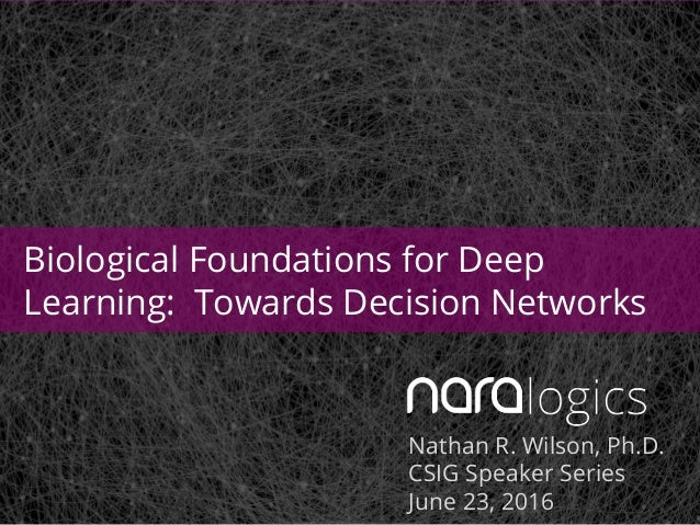 Nathan R. Wilson, Ph.D. CSIG Speaker Series June 23, 2016 Biological Foundations for Deep Learning: Towards Decision Netwo...