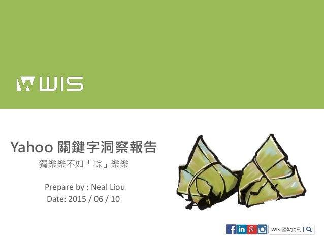 Yahoo 關鍵字洞察報告 獨樂樂不如「粽」樂樂 Prepare by : Neal Liou Date: 2015 / 06 / 10