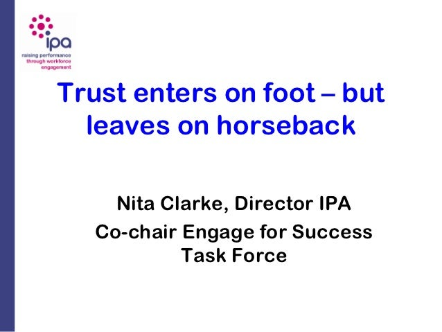 Trust enters on foot – but  leaves on horseback     Nita Clarke, Director IPA   Co-chair Engage for Success            Tas...