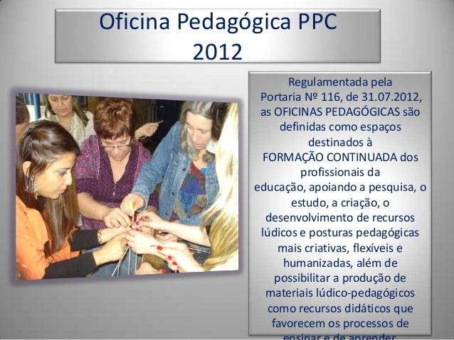 Oficina Pedagógica PPC         2012                     Regulamentada pela               Portaria Nº 116, de 31.07.2012,  ...
