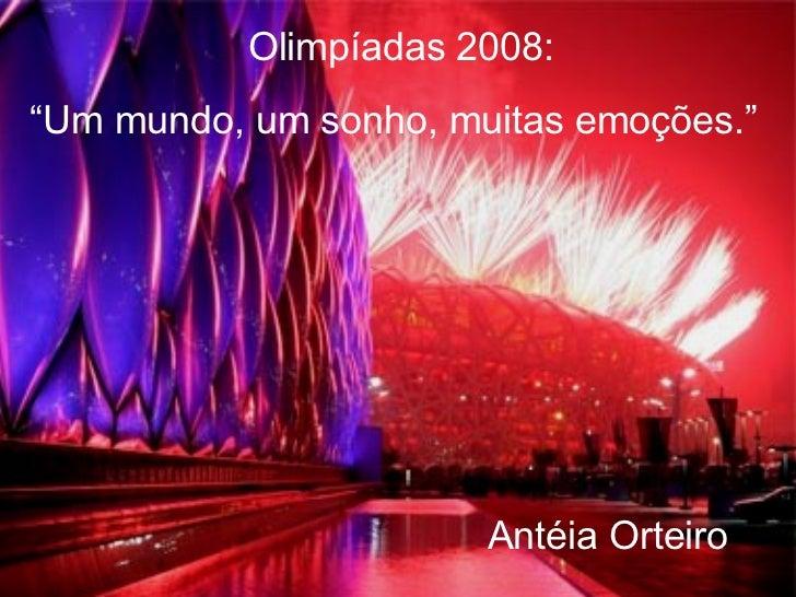 """Olimpíadas 2008: """" Um mundo, um sonho, muitas emoções."""" Antéia Orteiro"""